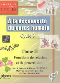 A la découverte du corps humain : cycle 3. Volume 2, Les fonctions de relation et de procréation