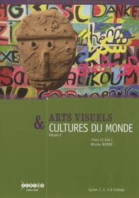 Arts visuels & cultures du monde : cycles 1, 2, 3 et collège. Volume 2, Communiquer, le sacré, se déplacer, l'environnement, vivre ensemble