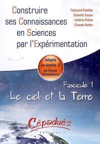 Construire ses connaissances en sciences par l'expérimentation : adapté au cycle 3 de l'école élémentaire. Volume 1, Le ciel et la Terre