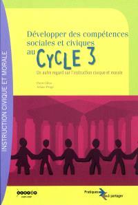 Développer des compétences sociales et civiques au cycle 3 : un autre regard sur l'instruction civique et morale : palier 2 du socle commun de compétences et connaissances, cycle 3 de l'école primaire