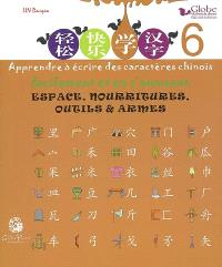 Globe, méthode de chinois : apprendre à écrire des caractères chinois facilement et en s'amusant. Volume 6, Espace, nourritures, outils & armes