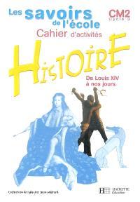 Histoire CM2 cycle 3 : cahier d'activités : de Louis XIV à nos jours