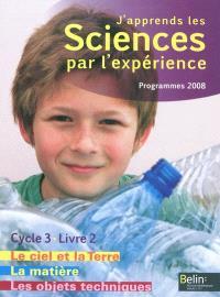J'apprends les sciences par l'expérience, cycle 3 : programmes 2008. Volume 2, Le ciel et la Terre, l'énergie, les objets techniques, la matière