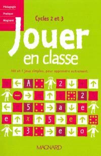 Jouer en classe : 100 et 1 jeux simples, pour apprendre autrement : cycles 2 et 3