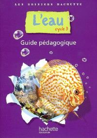 L'eau, cycle 3 : guide pédagogique