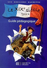 Le XIXe siècle cycle 3 : guide pédagogique