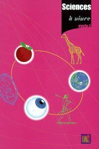 Sciences à vivre, cycle 3 : 24 séquences et leurs évaluations : pour découvrir le monde du vivant et de la Terre avec des enfants du cycle 3