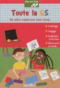 Toute la GS : un cahier complet pour toute l'année : comptage, langage, graphisme et écriture, découverte du monde