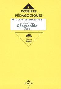 A nous le monde ! Géographie cycle 3 CM1 : fichier de l'élève