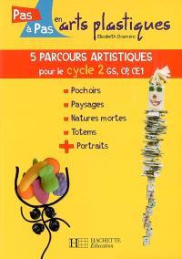 5 parcours artistiques pour le cycle 2, GS, CP, CE1 : pochoirs, paysages, natures mortes, totems, portraits