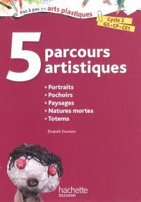 5 parcours artistiques, cycle 2, GS, CP, CE1 : portraits, pochoirs, paysages, natures mortes, totems
