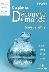 75 enquêtes pour découvrir le monde, CP-CE1 : guide du maître : matière, vivant, temps, espace