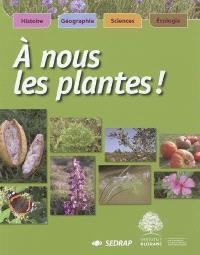 A nous les plantes ! : histoire, géographie, sciences, écologie