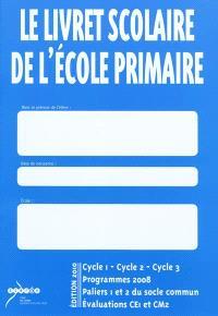 Le livret scolaire de l'école primaire : cycle 1, cycle 2, cycle 3, programmes 2008, paliers 1 et 2 du socle commun