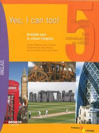 Yes, I can too ! : cinquième Segpa, aide individualisée au collège : activités pour la classe d'anglais