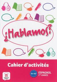 Hablamos ? espagnol 1re année, A1-A2 : cahier d'activités