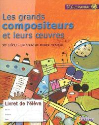 Les grands compositeurs et leurs oeuvres : XXe siècle, un nouveau monde musical : livret de l'élève