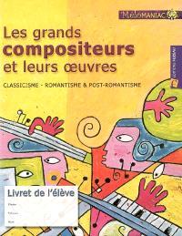 Les grands compositeurs et leurs oeuvres : classicisme, romantisme & post-romantisme : livret de l'élève