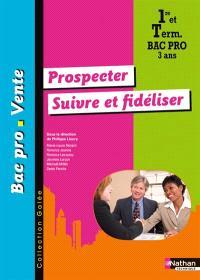 Prospecter, suivre et fidéliser : 1re et term, bac pro vente 3 ans
