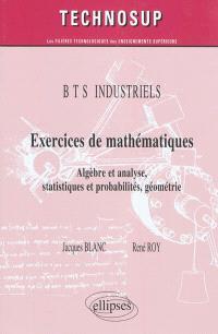 Exercices de mathématiques : algèbre et analyse, statistiques et probabilités, géométrie : BTS industriels
