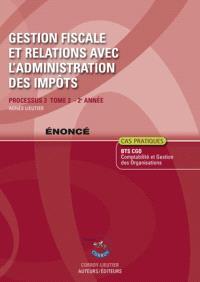 Gestion fiscale et relations avec l'administration des impôts. Volume 2, Processus 3 du BTS CGO 2e année : énoncé