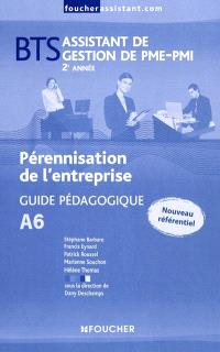 Pérennisation de l'entreprise A6, BTS assistant de gestion de PME-PMI, 2e année : guide pédagogique