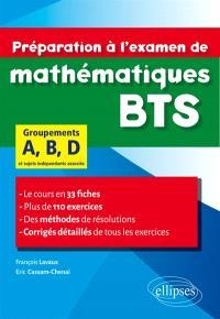 Préparation à l'examen de mathématiques BTS : groupements A, B, D et sujets indépendants associés : le cours en 33 fiches, plus de 110 exercices, des méthodes de résolutions, corrigés détaillés de tous les exercices