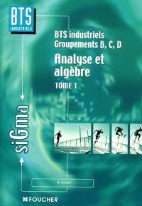 Analyse et algèbre. Volume 1, Analyse et algèbre, BTS industriels, groupements B, C, D