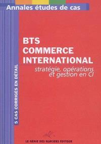 Annales stratégie, opérations et gestion en CI : étude de cas BTS commerce international : 5 cas corrigés en détail