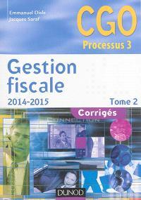 Gestion fiscale 2014-2015 : CGO processus 3 : corrigés. Volume 2