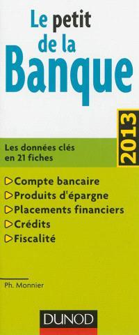 Le petit de la banque : les données clés en 21 fiches : compte bancaire, produits d'épargne, placements financiers, crédits, fiscalité