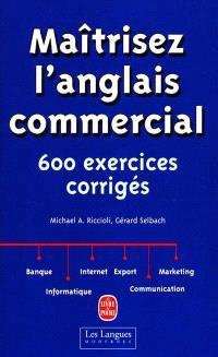 Maîtrisez l'anglais commercial : six cents exercices corrigés