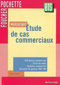 Mercatique : étude de cas commerciaux : BTS action commerciale, force de vente, technico-commercial, assistant de gestion PME-PMI