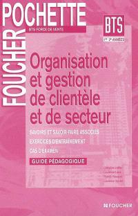 Organisation et gestion de clientèle et de secteur : guide pédagogique : savoirs et savoir-faire associés, exercices d'entraînement, cas d'examen, BTS force de vente