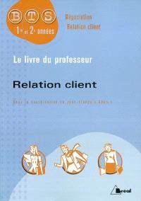 Relation client : BTS négociation relation client, 1re et 2e années : le livre du professeur