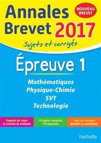 Mathématiques, physique chimie, SVT, technologie : épreuve 1 : annales brevet 2017, sujets et corrigés