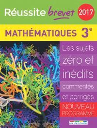 Mathématiques 3e : les sujets zéro et inédits commentés et corrigés : nouveau programme, brevet 2017
