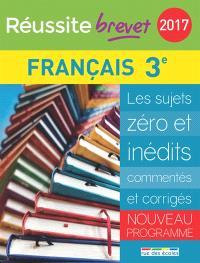 Français 3e : les sujets zéro et inédits commentés et corrigés : nouveau programme, brevet 2017