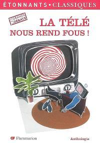 La télé nous rend fous ! : anthologie