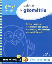 Maîtriser la géométrie 6e-5e, 12-13 ans : savoir construire des droites, des angles, des cercles, des triangles, des quadrilatères...