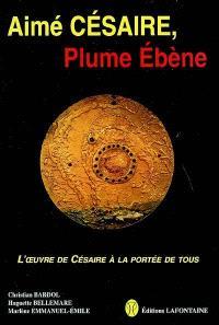 Aimé Césaire, plume ébène : l'oeuvre de Césaire à la portée de tous