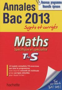Maths spécifique et spécialité, terminale S : annales bac 2013, sujets et corrigés