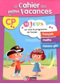 Le cahier des petites vacances CP : 50 jeux sur tout le programme de l'année : français, maths, histoire géo