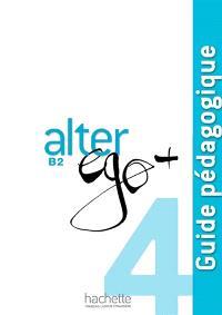 Alter ego + 4, méthode de français, B2 : guide pédagogique
