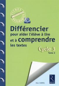 Différencier pour aider l'élève à lire et à comprendre les textes : cycle 3. Volume 2