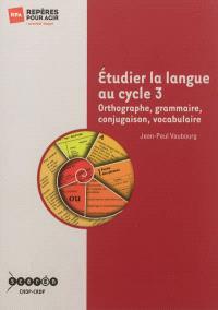 Etudier la langue au cycle 3 : orthographe, grammaire, conjugaison, vocabulaire