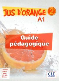 Jus d'orange 2 : A1 : guide pédagogique