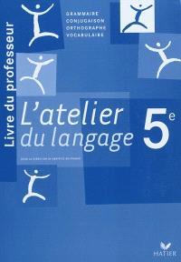 L'atelier du langage 5e : livre du professeur : grammaire, conjugaison, orthographe, vocabulaire