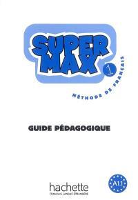 Super Max 1 : méthode de français A1.1 : guide pédagogique