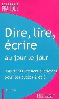 Dire, lire, écrire au jour le jour : plus de 100 ateliers quotidiens pour les cycles 2 et 3
